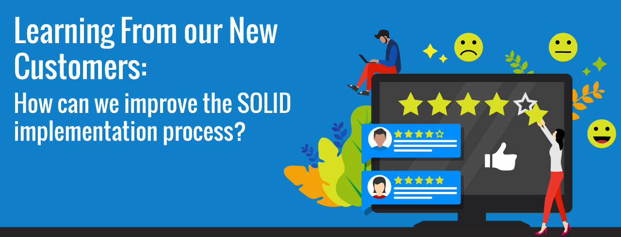 Learning From our New Customers: How can we improve the SOLID implementation process?